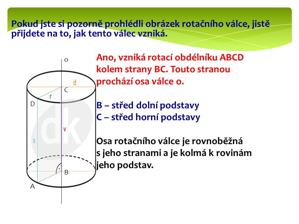 Pokud jste si pozorně prohlédli obrázek rotačního válce, jistě přijdete na to, jak tento válec vzniká. Ano, vzniká rotací obdélníku ABCD kolem strany BC. Touto stranou prochází osa válce o. B – střed dolní podstavy C – střed horní podstavy Osa rotačního válce je rovnoběžná s jeho stranami a je kolmá k rovinám jeho podstav.