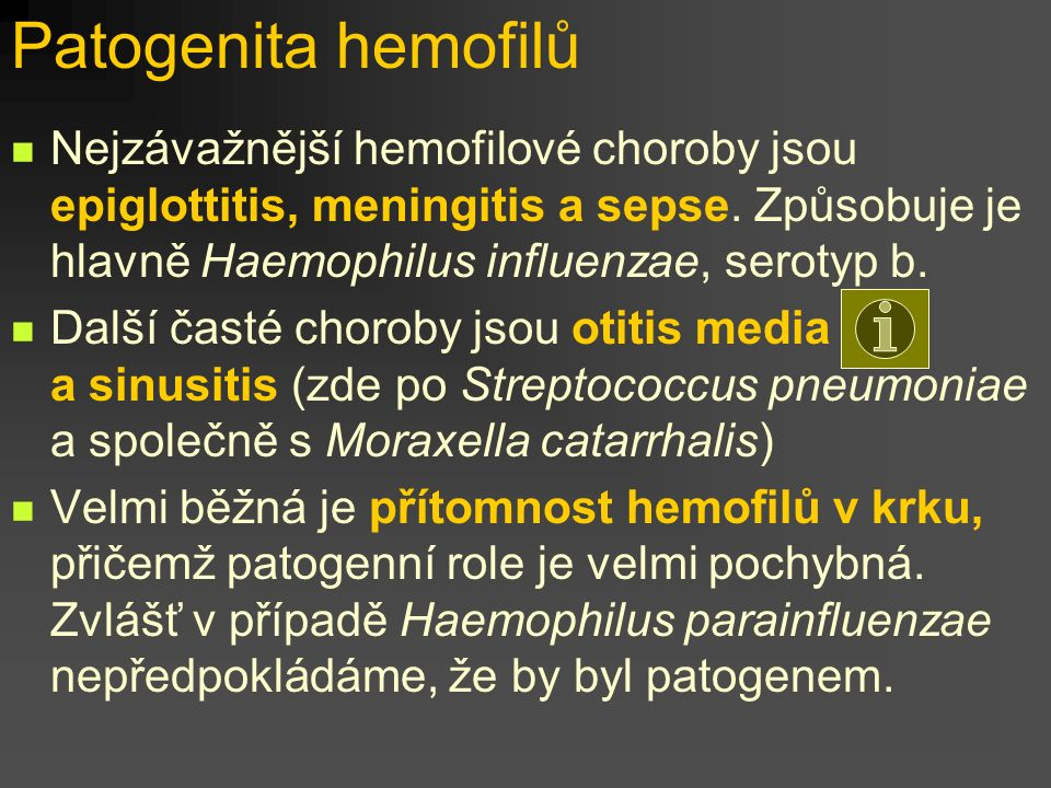 Patogenita hemofilů Nejzávažnější hemofilové choroby jsou epiglottitis, meningitis a sepse. Způsobuje je hlavně Haemophilus influenzae, serotyp b.