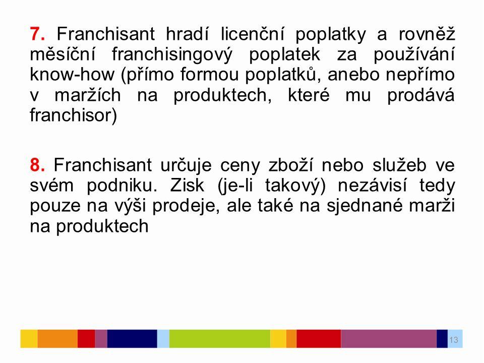 7. Franchisant hradí licenční poplatky a rovněž měsíční franchisingový poplatek za používání know-how (přímo formou poplatků, anebo nepřímo v maržích na produktech, které mu prodává franchisor)