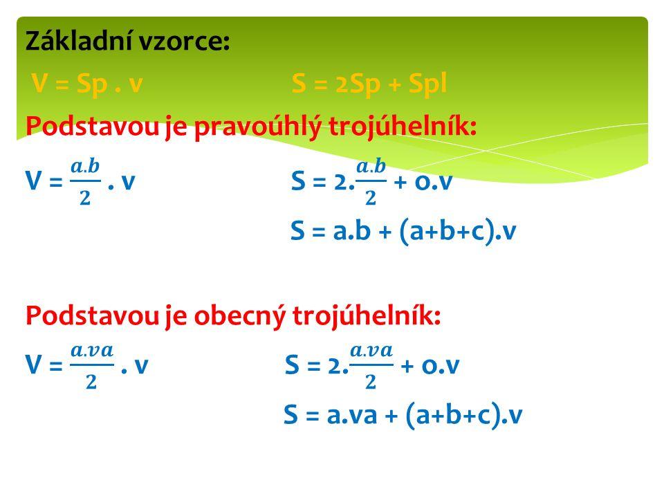 Základní vzorce: V = Sp . v S = 2Sp + Spl Podstavou je pravoúhlý trojúhelník: V = 𝒂.𝒃 𝟐 .