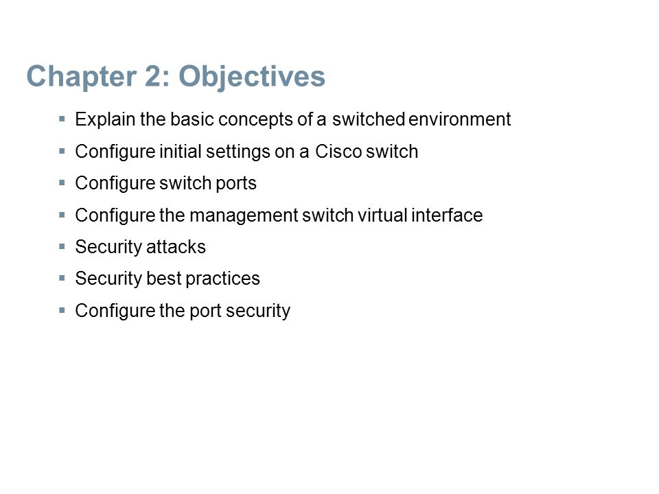 Chapter 2: Objectives Explain the basic concepts of a switched environment. Configure initial settings on a Cisco switch.
