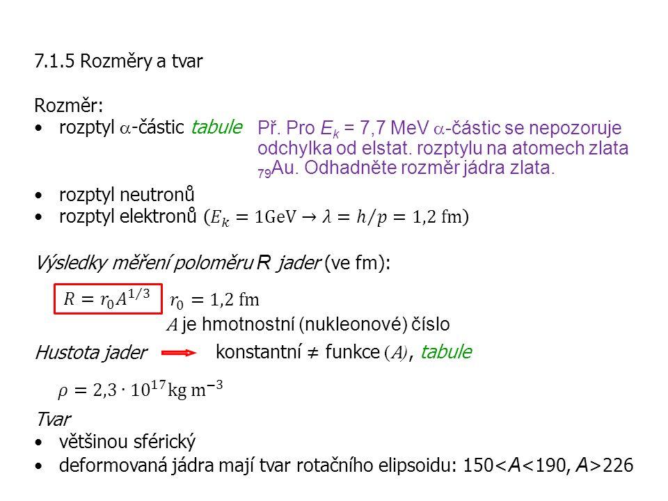 7.1.5 Rozměry a tvar Rozměr: rozptyl a-částic tabule. rozptyl neutronů. rozptyl elektronů 𝐸 𝑘 =1GeV→𝜆= ℎ 𝑝 =1,2 fm.