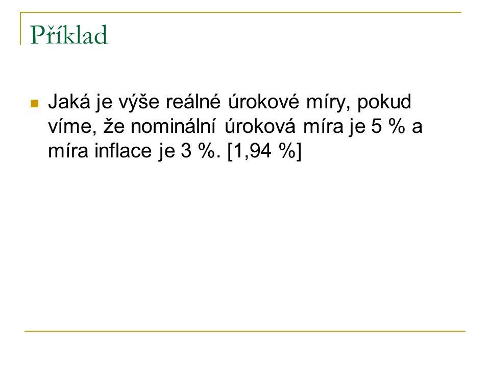 Příklad Jaká je výše reálné úrokové míry, pokud víme, že nominální úroková míra je 5 % a míra inflace je 3 %.