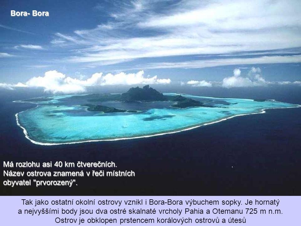 Bora- Bora Má rozlohu asi 40 km čtverečních. Název ostrova znamená v řeči místních obyvatel prvorozený .