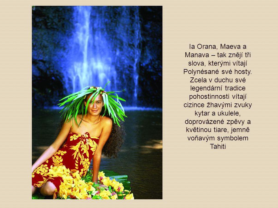 Ia Orana, Maeva a Manava – tak znějí tři slova, kterými vítají Polynésané své hosty.