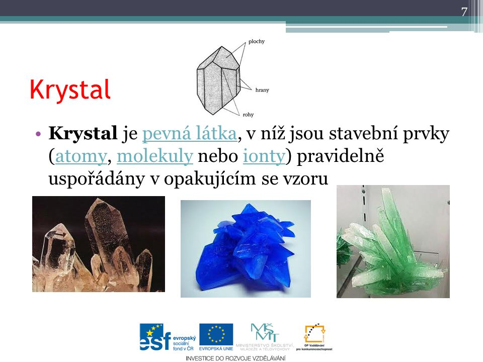 Krystal Krystal je pevná látka, v níž jsou stavební prvky (atomy, molekuly nebo ionty) pravidelně uspořádány v opakujícím se vzoru.