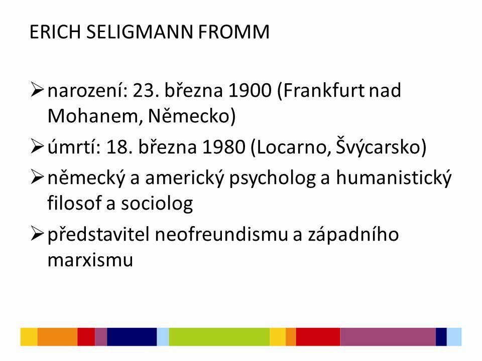 ERICH SELIGMANN FROMM narození: 23. března 1900 (Frankfurt nad Mohanem, Německo) úmrtí: 18. března 1980 (Locarno, Švýcarsko)