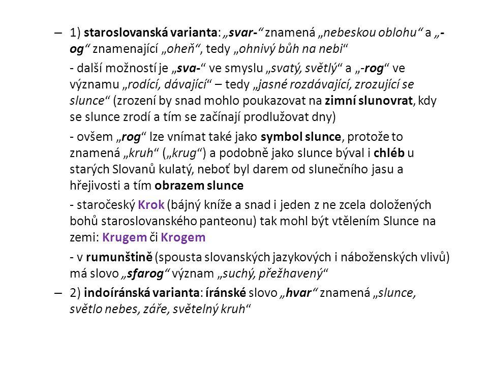 """1) staroslovanská varianta: """"svar- znamená """"nebeskou oblohu a """"-og znamenající """"oheň , tedy """"ohnivý bůh na nebi"""