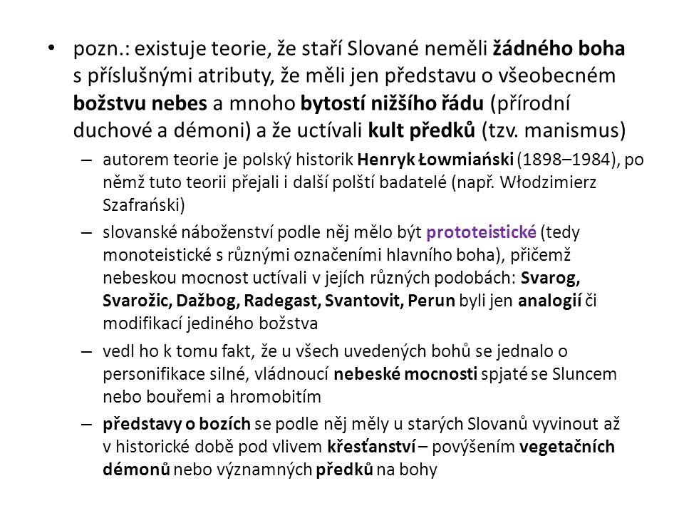 pozn.: existuje teorie, že staří Slované neměli žádného boha s příslušnými atributy, že měli jen představu o všeobecném božstvu nebes a mnoho bytostí nižšího řádu (přírodní duchové a démoni) a že uctívali kult předků (tzv. manismus)