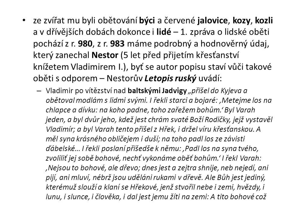 ze zvířat mu byli obětování býci a červené jalovice, kozy, kozli a v dřívějších dobách dokonce i lidé – 1. zpráva o lidské oběti pochází z r. 980, z r. 983 máme podrobný a hodnověrný údaj, který zanechal Nestor (5 let před přijetím křesťanství knížetem Vladimirem I.), byť se autor popisu staví vůči takové oběti s odporem – Nestorův Letopis ruský uvádí: