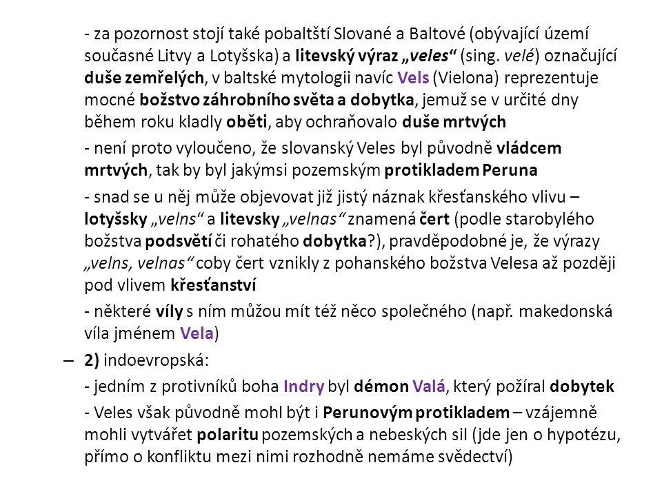 """- za pozornost stojí také pobaltští Slované a Baltové (obývající území současné Litvy a Lotyšska) a litevský výraz """"veles (sing. velé) označující duše zemřelých, v baltské mytologii navíc Vels (Vielona) reprezentuje mocné božstvo záhrobního světa a dobytka, jemuž se v určité dny během roku kladly oběti, aby ochraňovalo duše mrtvých"""