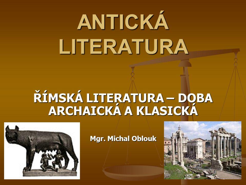 ŘÍMSKÁ LITERATURA – DOBA ARCHAICKÁ A KLASICKÁ Mgr. Michal Oblouk