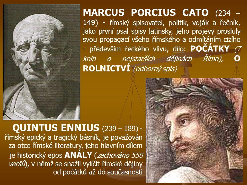 MARCUS PORCIUS CATO (234 – 149) - římský spisovatel, politik, voják a řečník, jako první psal spisy latinsky, jeho projevy prosluly svou propagací všeho římského a odmítáním cizího - především řeckého vlivu, dílo: POČÁTKY (7 knih o nejstarších dějinách Říma), O ROLNICTVÍ (odborný spis)