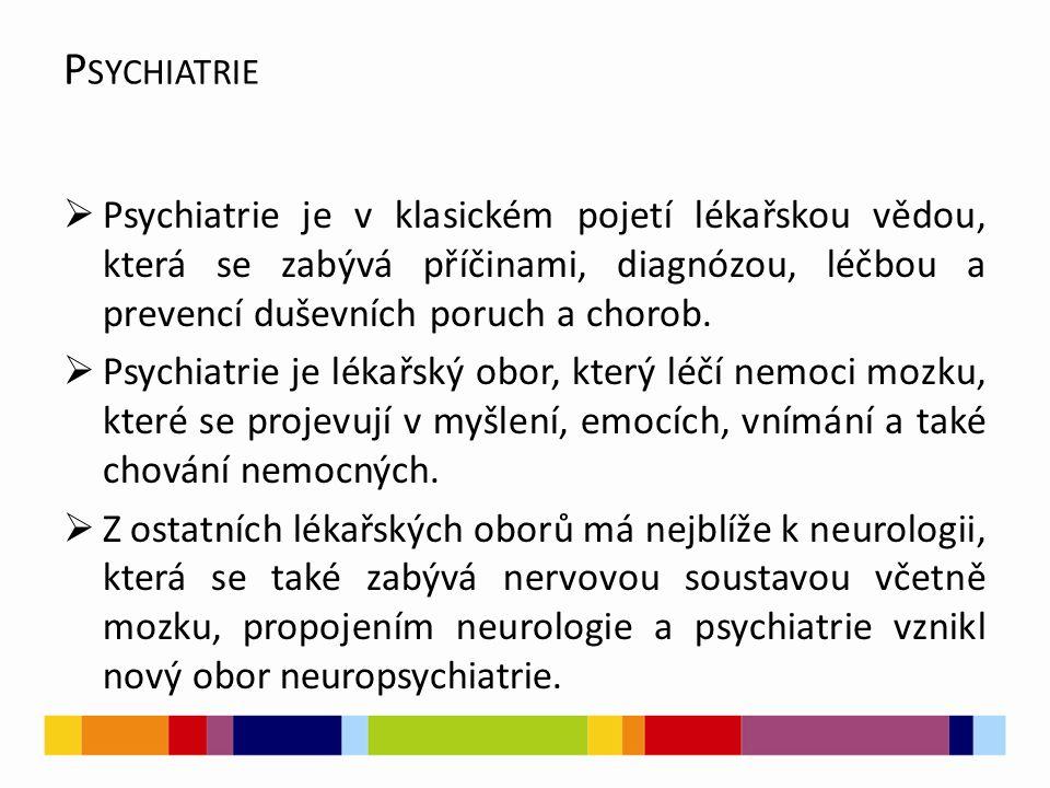 Psychiatrie Psychiatrie je v klasickém pojetí lékařskou vědou, která se zabývá příčinami, diagnózou, léčbou a prevencí duševních poruch a chorob.