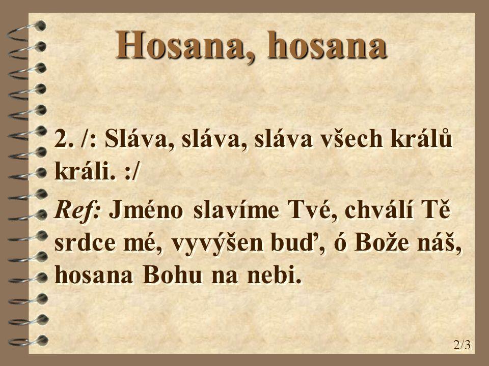 Hosana, hosana 2. /: Sláva, sláva, sláva všech králů králi. :/