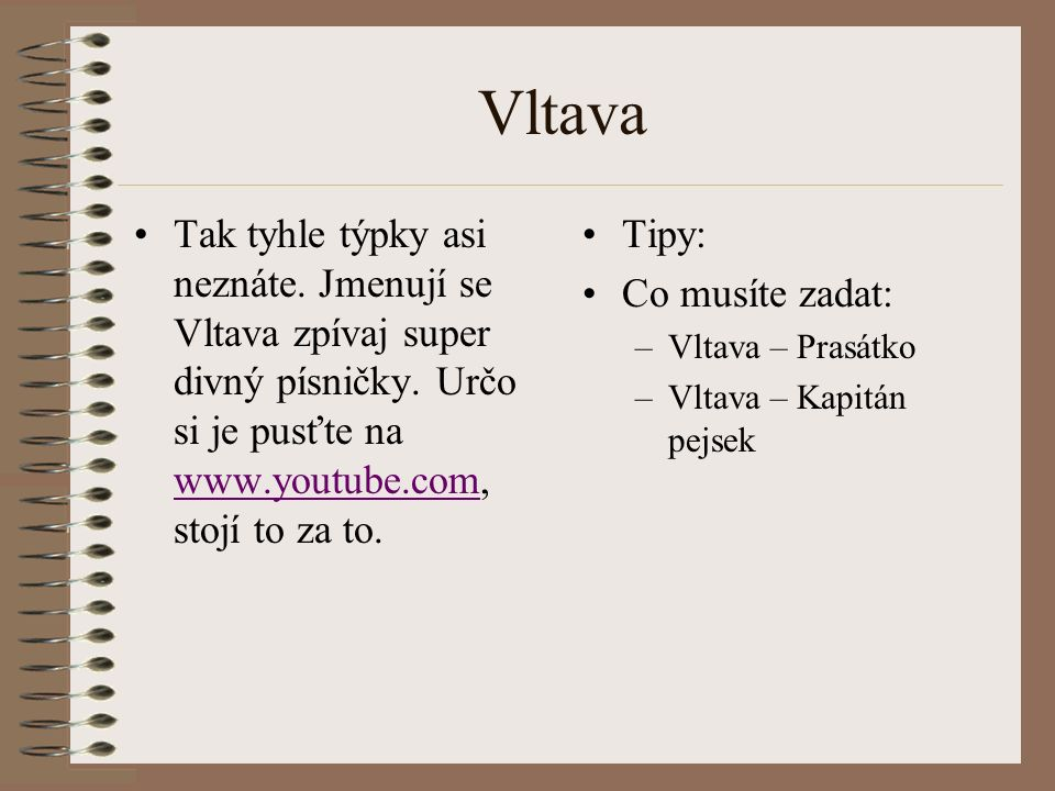 Vltava Tak tyhle týpky asi neznáte. Jmenují se Vltava zpívaj super divný písničky. Určo si je pusťte na www.youtube.com, stojí to za to.