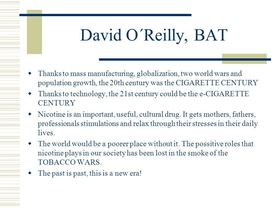 David O´Reilly, BAT Thanks to mass manufacturing, globalization, two world wars and population growth, the 20th century was the CIGARETTE CENTURY.