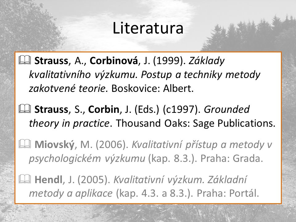 Literatura Strauss, A., Corbinová, J. (1999). Základy kvalitativního výzkumu. Postup a techniky metody zakotvené teorie. Boskovice: Albert.