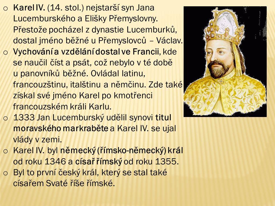 Karel IV. (14. stol.) nejstarší syn Jana Lucemburského a Elišky Přemyslovny. Přestože pocházel z dynastie Lucemburků, dostal jméno běžné u Přemyslovců – Václav.