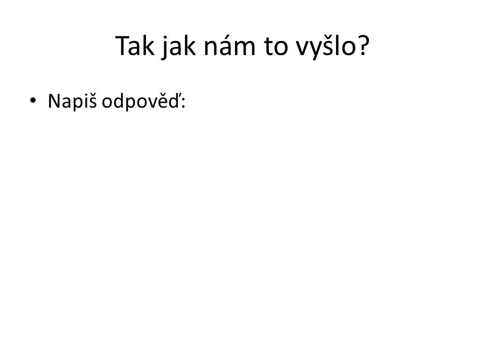 Tak jak nám to vyšlo Napiš odpověď: