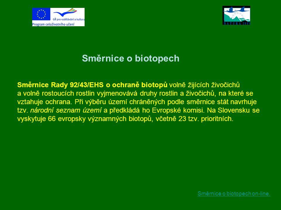 Směrnice o biotopech Směrnice Rady 92/43/EHS o ochraně biotopů volně žijících živočichů a volně rostoucích rostlin vyjmenovává druhy rostlin a živočichů, na které se vztahuje ochrana. Při výběru území chráněných podle směrnice stát navrhuje tzv. národní seznam území a předkládá ho Evropské komisi. Na Slovensku se vyskytuje 66 evropsky významných biotopů, včetně 23 tzv. prioritních.