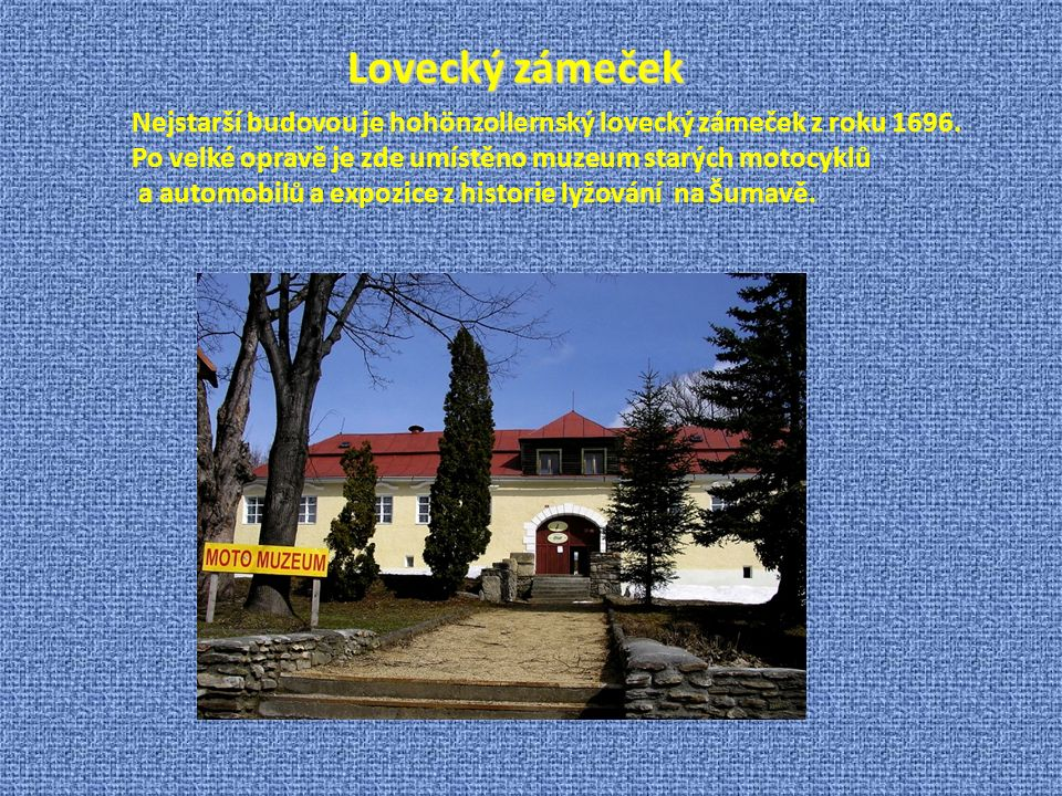 Lovecký zámeček Nejstarší budovou je hohönzollernský lovecký zámeček z roku 1696. Po velké opravě je zde umístěno muzeum starých motocyklů.