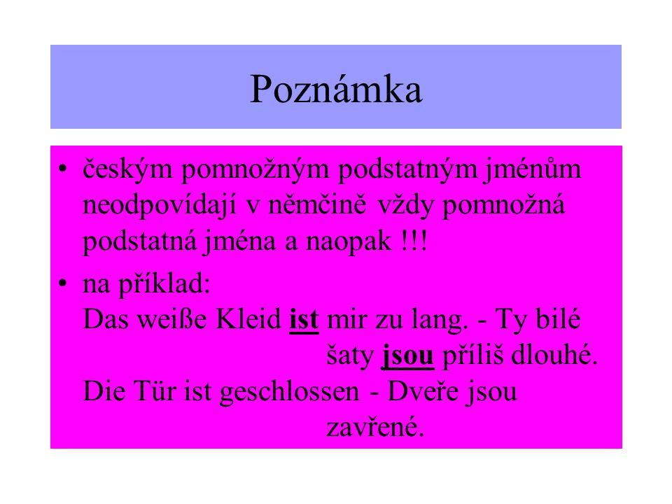 Poznámkačeským pomnožným podstatným jménům neodpovídají v němčině vždy pomnožná podstatná jména a naopak !!!