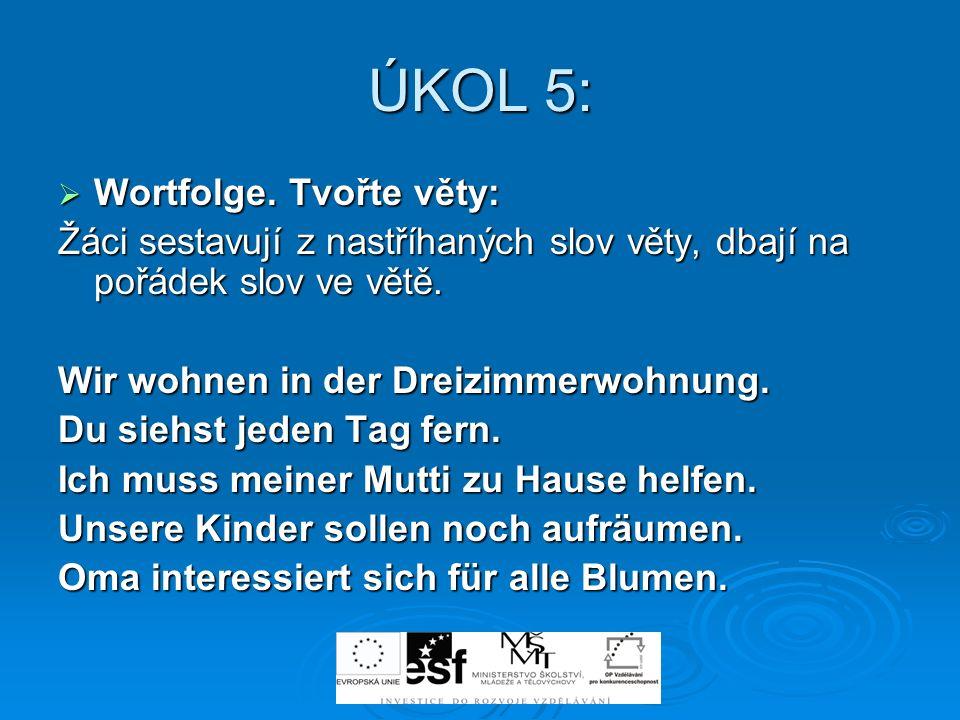 ÚKOL 5: Wortfolge. Tvořte věty: