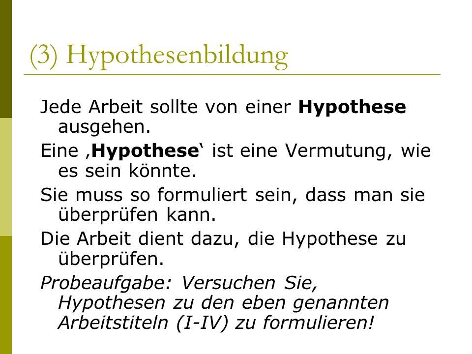 (3) Hypothesenbildung Jede Arbeit sollte von einer Hypothese ausgehen.