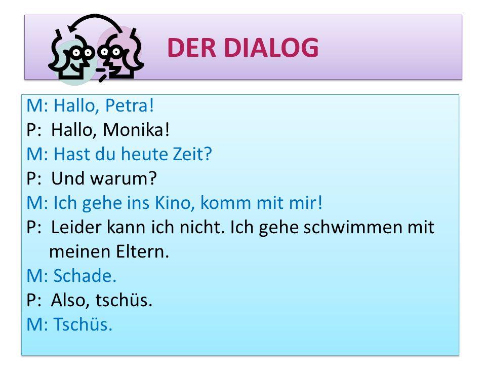DER DIALOG M: Hallo, Petra! P: Hallo, Monika! M: Hast du heute Zeit