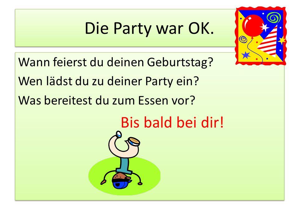 Die Party war OK.Wann feierst du deinen Geburtstag.