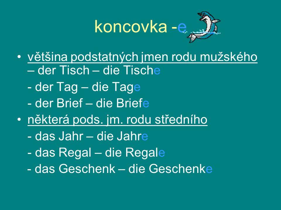 koncovka -e většina podstatných jmen rodu mužského – der Tisch – die Tische. - der Tag – die Tage.