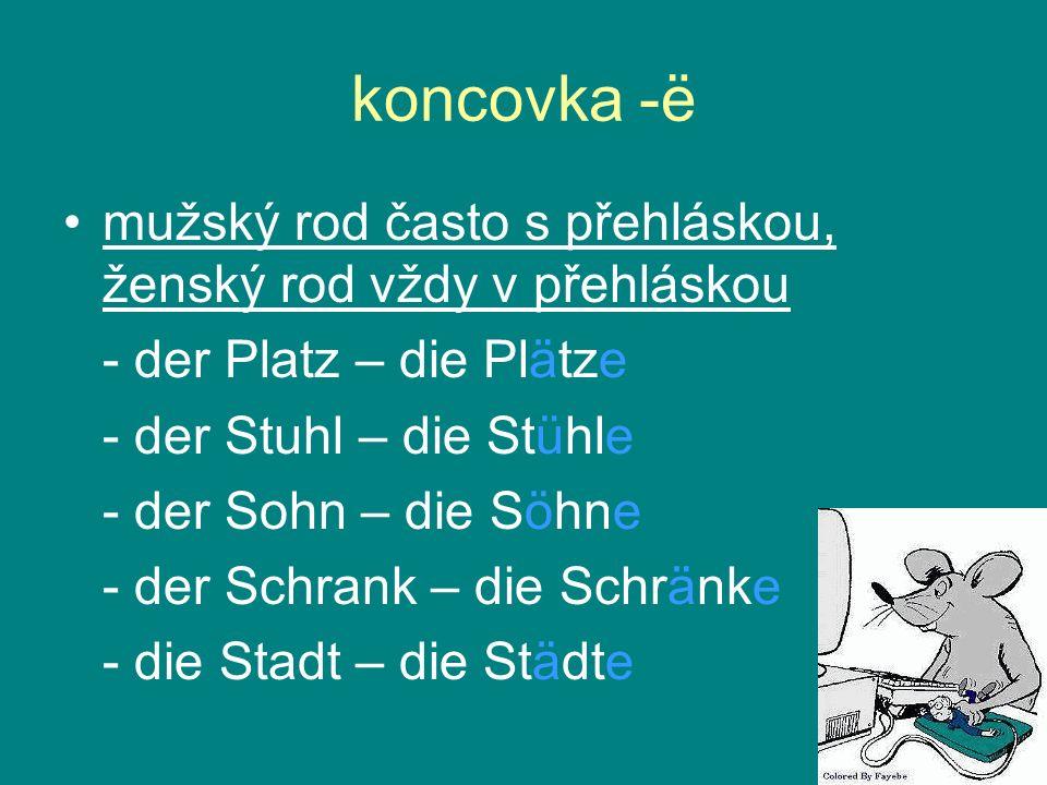 koncovka -ë mužský rod často s přehláskou, ženský rod vždy v přehláskou. - der Platz – die Plätze.
