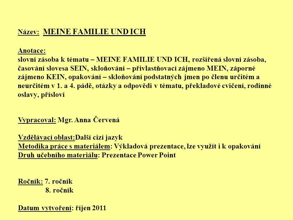 Název: MEINE FAMILIE UND ICH Anotace: slovní zásoba k tématu – MEINE FAMILIE UND ICH, rozšířená slovní zásoba, časování slovesa SEIN, skloňování – přivlastňovací zájmeno MEIN, záporné zájmeno KEIN, opakování – skloňování podstatných jmen po členu určitém a neurčitém v 1. a 4. pádě, otázky a odpovědi v tématu, překladové cvičení, rodinné oslavy, přísloví