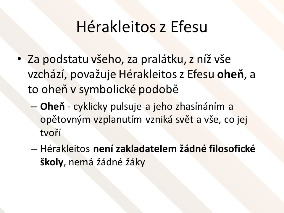 Hérakleitos z Efesu Za podstatu všeho, za pralátku, z níž vše vzchází, považuje Hérakleitos z Efesu oheň, a to oheň v symbolické podobě.