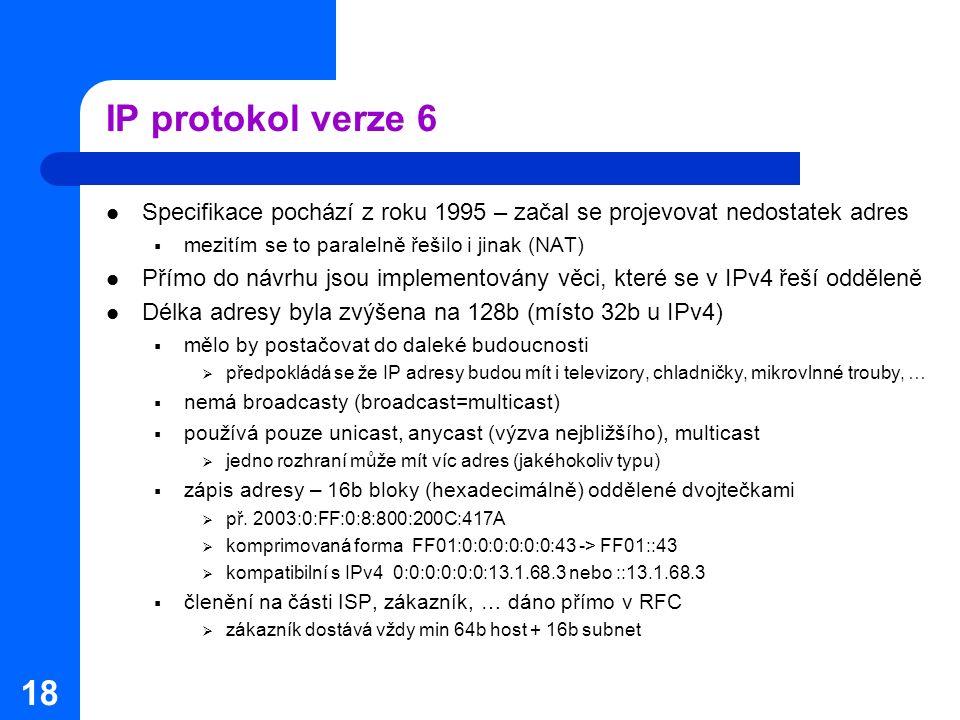 IP protokol verze 6 Specifikace pochází z roku 1995 – začal se projevovat nedostatek adres. mezitím se to paralelně řešilo i jinak (NAT)