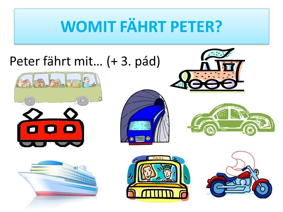 WOMIT FÄHRT PETER Peter fährt mit… (+ 3. pád)