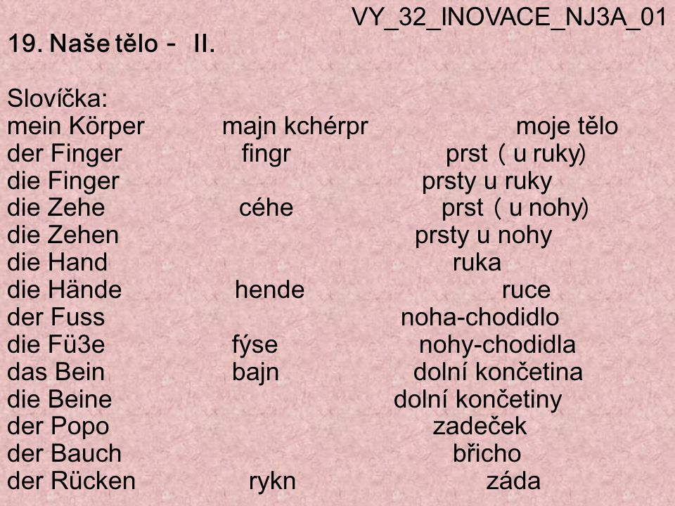 VY_32_INOVACE_NJ3A_01 19. Naše tělo – II. Slovíčka: mein Körper majn kchérpr moje tělo.