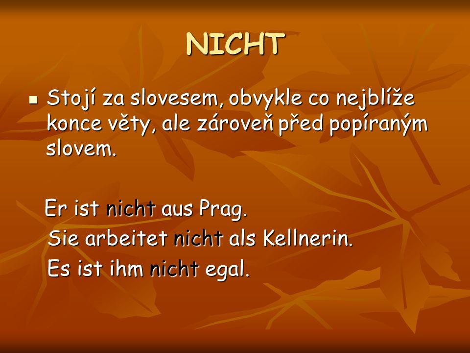 NICHT Stojí za slovesem, obvykle co nejblíže konce věty, ale zároveň před popíraným slovem. Er ist nicht aus Prag.