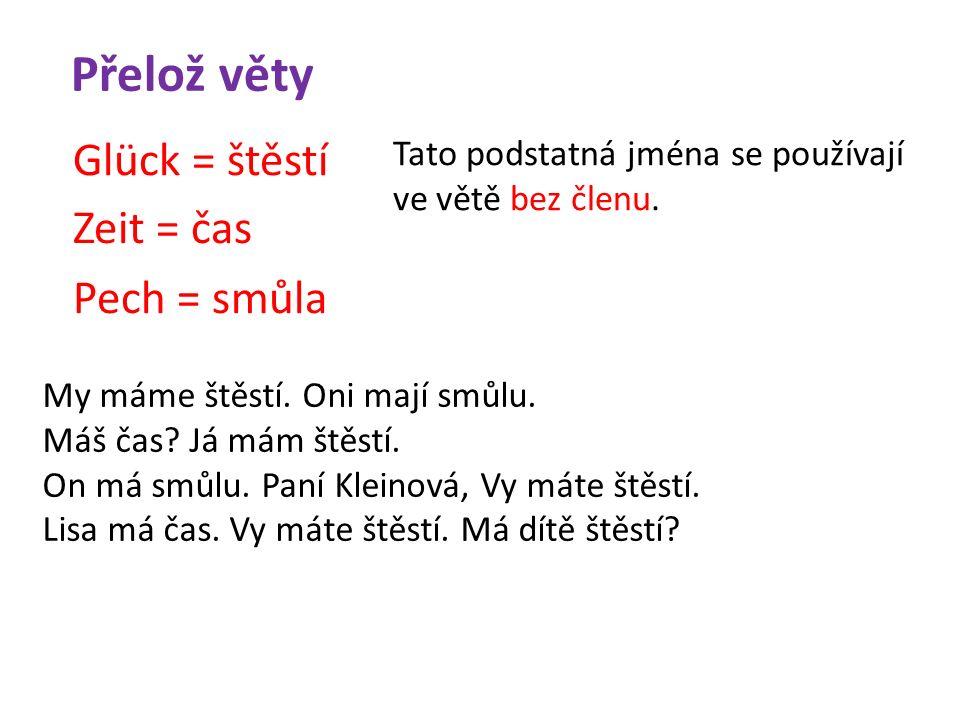 Přelož věty Glück = štěstí Zeit = čas Pech = smůla