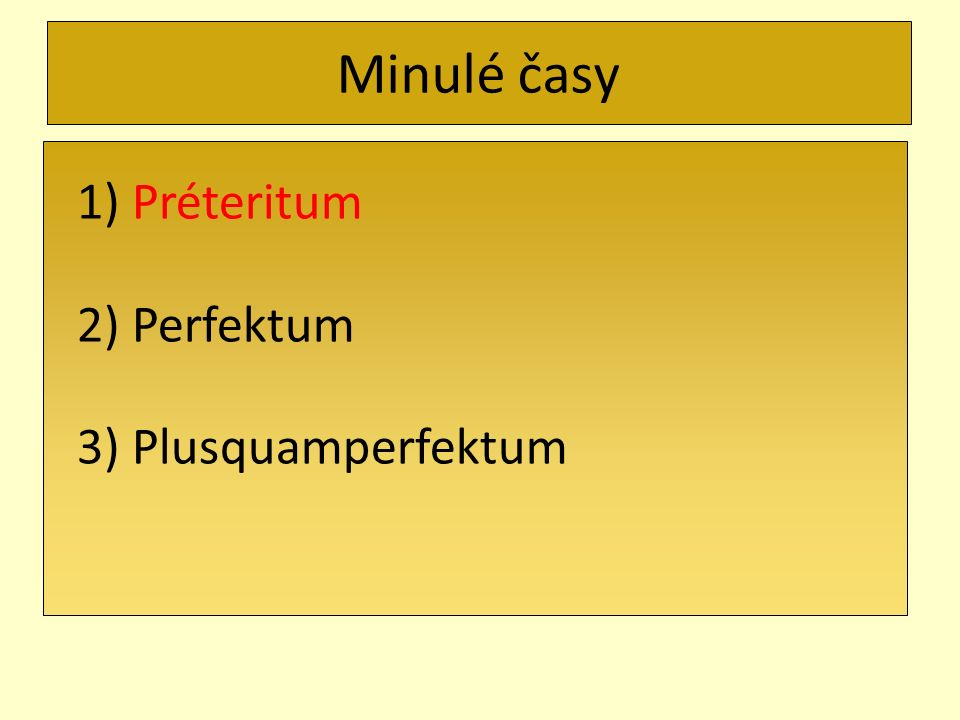 Minulé časy 1) Préteritum 2) Perfektum 3) Plusquamperfektum