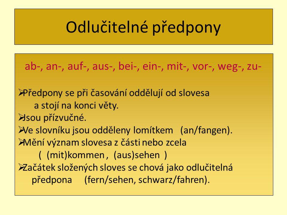 Odlučitelné předpony ab-, an-, auf-, aus-, bei-, ein-, mit-, vor-, weg-, zu- Předpony se při časování oddělují od slovesa.
