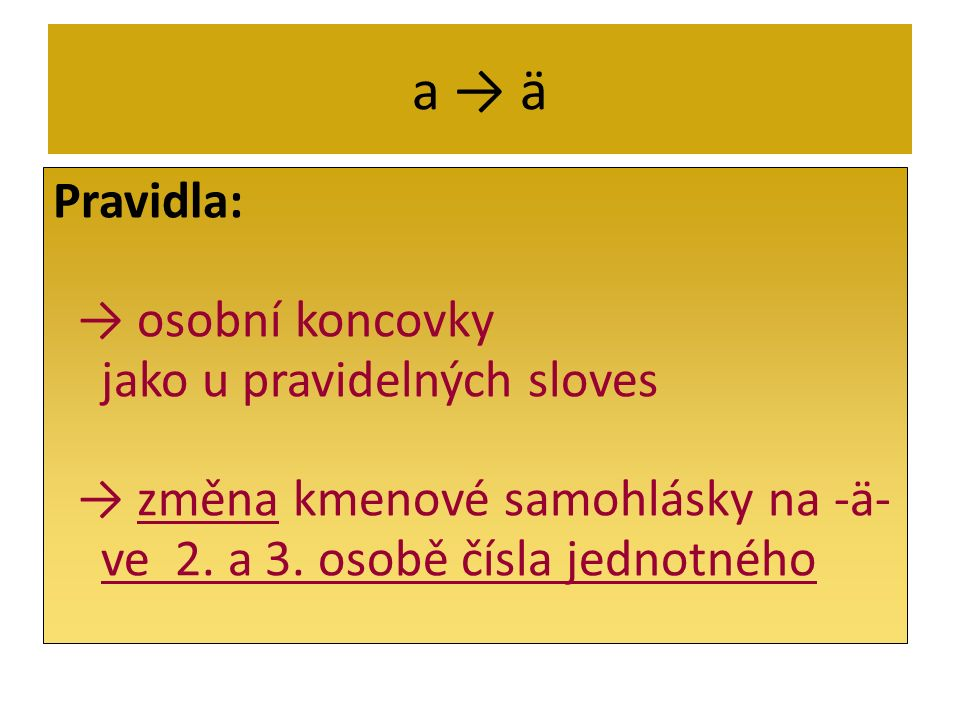 a → ä Pravidla: → osobní koncovky jako u pravidelných sloves