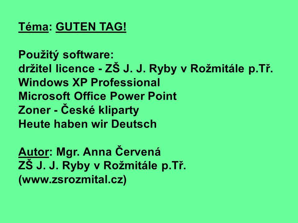 Téma: GUTEN TAG! Použitý software: držitel licence - ZŠ J. J. Ryby v Rožmitále p.Tř. Windows XP Professional.