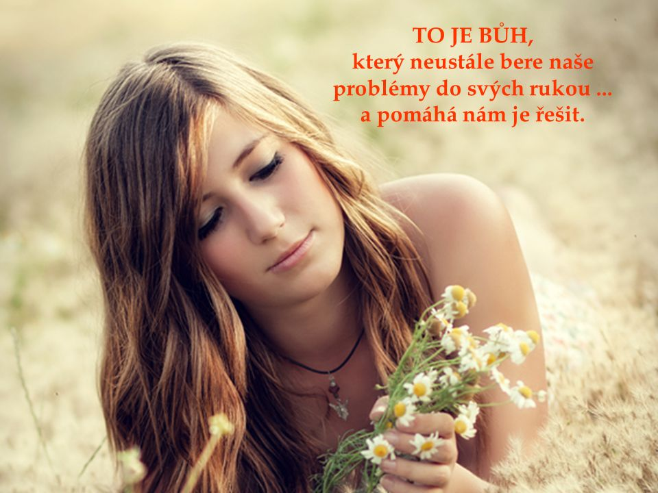který neustále bere naše problémy do svých rukou ...