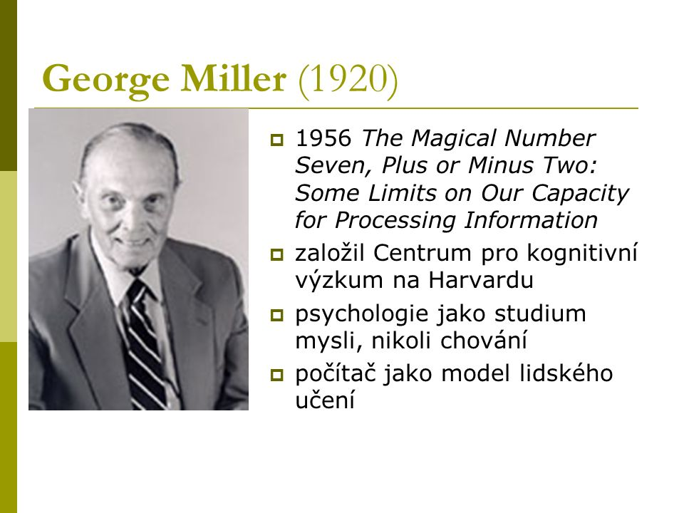 George Miller (1920) 1956 The Magical Number Seven, Plus or Minus Two: Some Limits on Our Capacity for Processing Information.