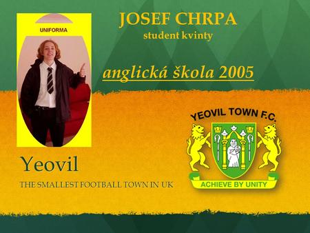 Yeovil THE SMALLEST FOOTBALL TOWN IN UK JOSEF CHRPA student kvinty anglická škola 2005.