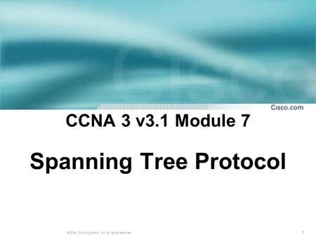1 © 2004, Cisco Systems, Inc. All rights reserved. CCNA 3 v3.1 Module 7 Spanning Tree Protocol.