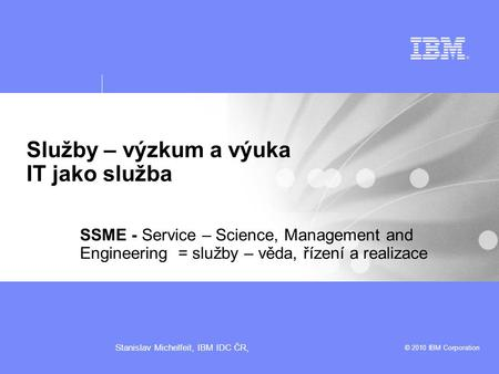 © 2010 IBM Corporation Stanislav Michelfeit, IBM IDC ČR, Služby – výzkum a výuka IT jako služba SSME - Service – Science, Management and Engineering =