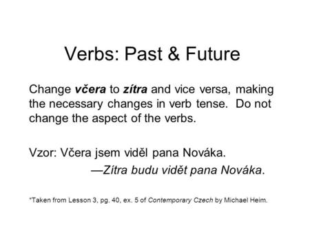 Verbs: Past & Future Change včera to zítra and vice versa, making the necessary changes in verb tense. Do not change the aspect of the verbs. Vzor: Včera.